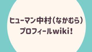 ヒューマン中村(なかむら)のプロフィールwiki!
