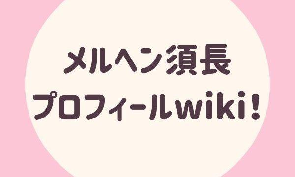 メルヘン須長プロフィールwiki