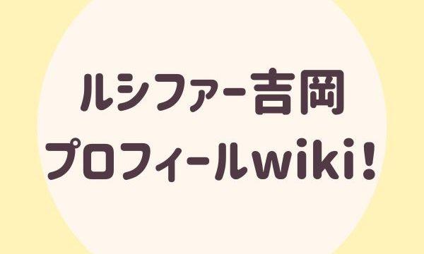 ルシファー吉岡プロフィールwiki!