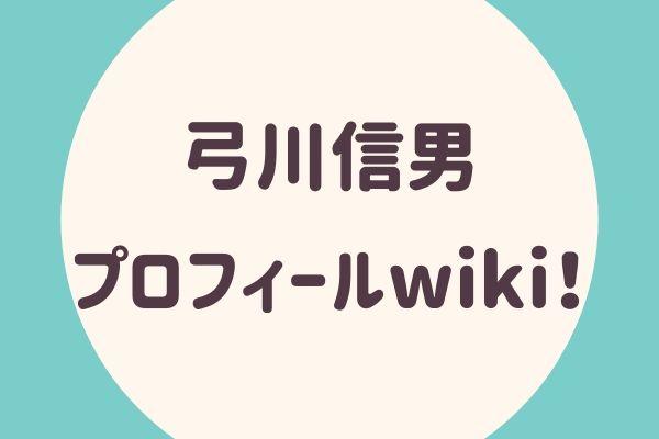 弓川信男プロフィールwiki