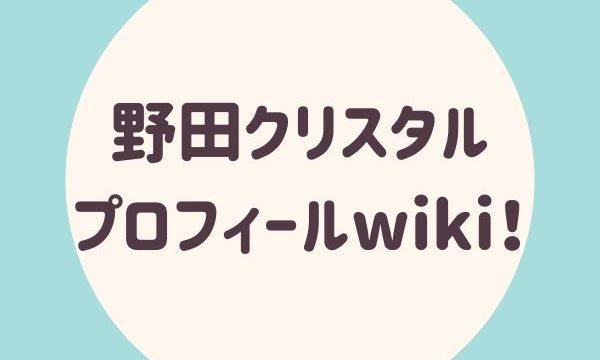 野田クリスタル(のだくりすたる)プロフィールwiki!