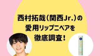 西村拓哉(関西Jr.)のリップもニベア!平野リップと同じシリーズ?!