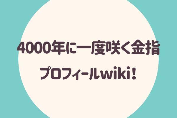 4000年に一度咲く金指 プロフィールwiki!
