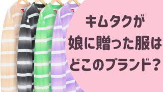 キムタクが娘に贈った服は どこのブランド?