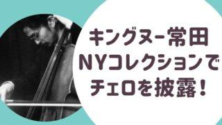 ングヌー常田のチェロがすごい! NYコレクションでも披露!