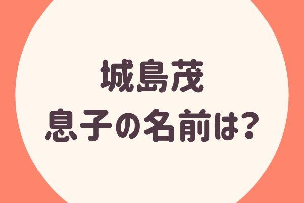 城島茂の息子の名前は?音楽をイメージした漢字って何?