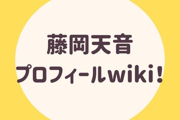 藤岡天音プロフィールWIKI