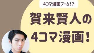 賀来賢人が 4コマ漫画!