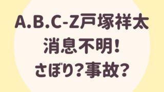 A.B.C-Z戸塚祥太、生放送欠席!さぼり?事故?