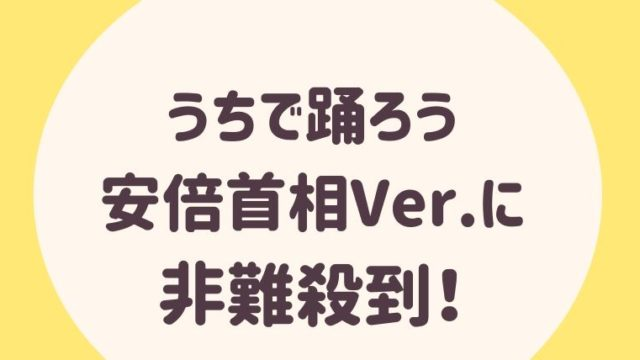 【動画あり】うちで踊ろう安倍首相Ver.に非難殺到!星野源は利用された?