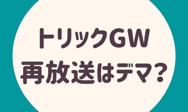 トリックGW再放送はデマ