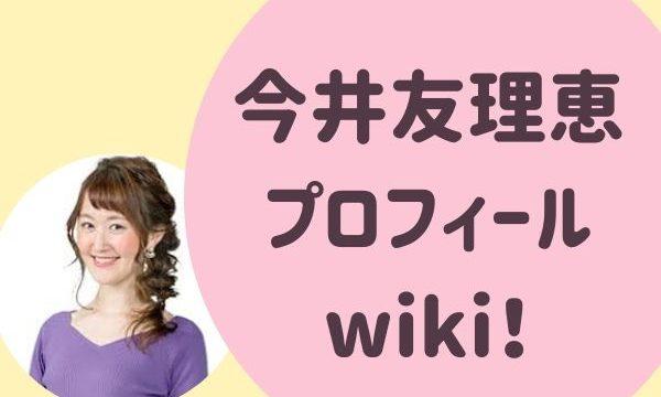 今井友理恵 アナウンサー プロフィールwiki!