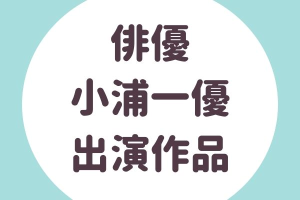 小浦一優(こうらかずまさ)出演作品
