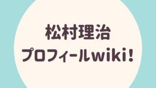 松村理治 プロフィールwiki