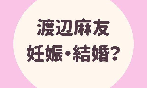 渡辺麻友(まゆゆ)妊娠?交際相手は?引退後の結婚の可能性は?